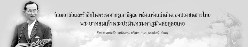 น้อมอาลัยและรำลึกในพระมหากรุณาธิคุณ พลังแห่งแผ่นดินของปวงชนชาวไทย พระบาทสมเด็จพระปรมินทรมหาภูมิพลอดุลยเดช ด้วยเกล้าด้วยกระหม่อม ขอเดชะ ข้าพระพุทธเจ้า คณะผู้บริหาร และพนักงาน บริษัท สนุก ออนไลน์ จำกัด